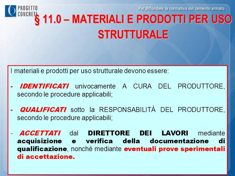 § 11.0 – MATERIALI E PRODOTTI PER USO STRUTTURALE I materiali e prodotti per uso strutturale devono essere: - IDENTIFICATI univocamente A CURA DEL PRO