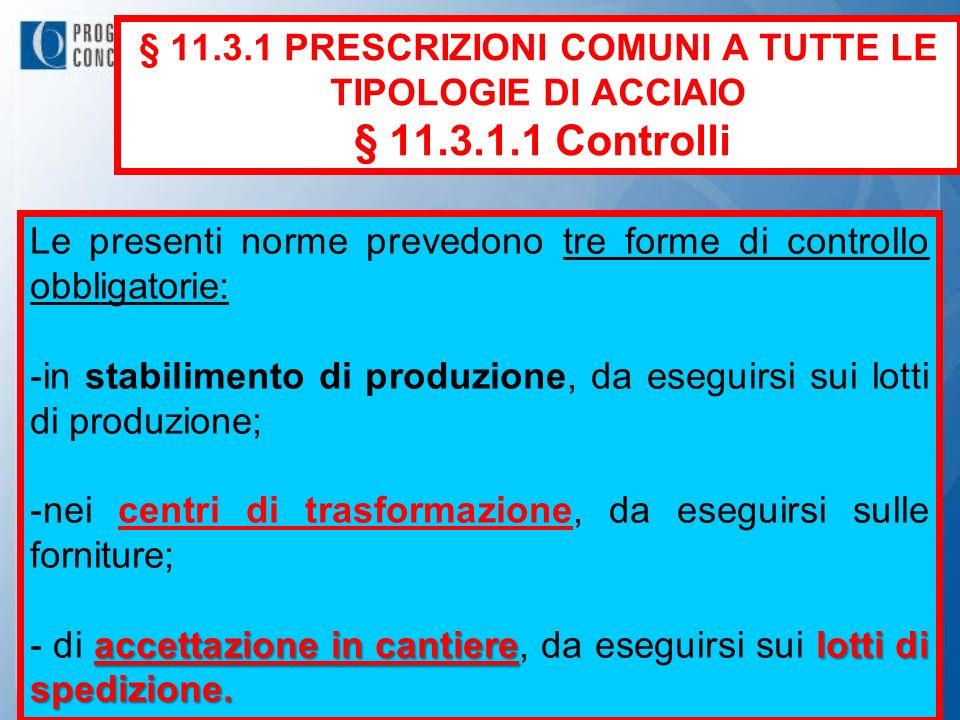 § 11.3.1 PRESCRIZIONI COMUNI A TUTTE LE TIPOLOGIE DI ACCIAIO § 11.3.1.1 Controlli Le presenti norme prevedono tre forme di controllo obbligatorie: -in