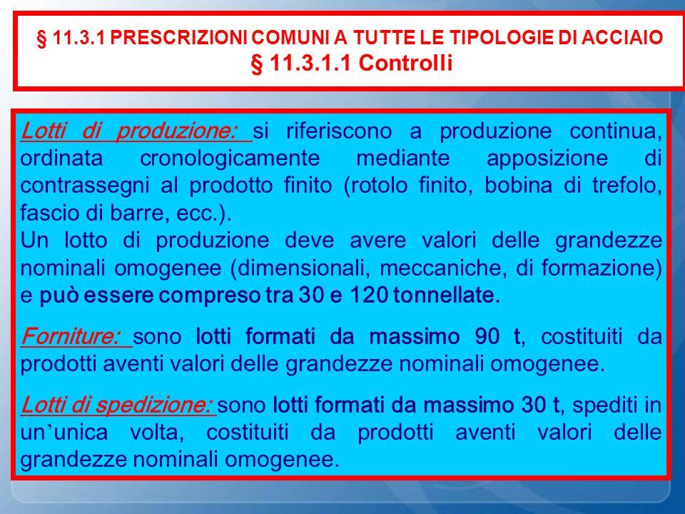 § 11.3.1 PRESCRIZIONI COMUNI A TUTTE LE TIPOLOGIE DI ACCIAIO § 11.3.1.1 Controlli Lotti di produzione: si riferiscono a produzione continua, ordinata