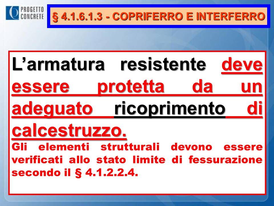 § 4.1.6.1.3 - COPRIFERRO E INTERFERRO Larmatura resistentedeve essere protetta da un adeguato ricoprimento di calcestruzzo. Larmatura resistente deve