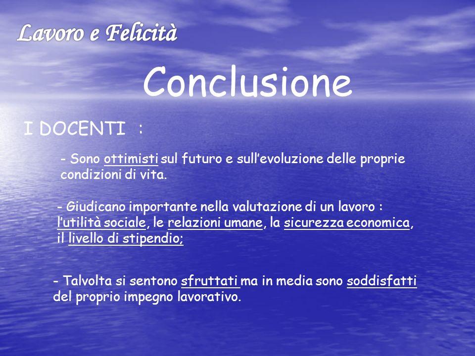 Conclusione I DOCENTI : - Sono ottimisti sul futuro e sullevoluzione delle proprie condizioni di vita.