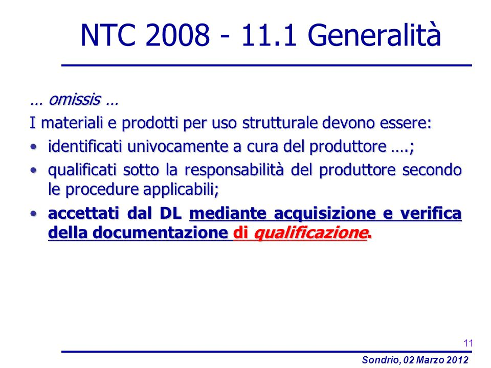 Sondrio, 02 Marzo 2012 NTC 2008 - 11.1 Generalità … omissis … I materiali e prodotti per uso strutturale devono essere: identificati univocamente a cu