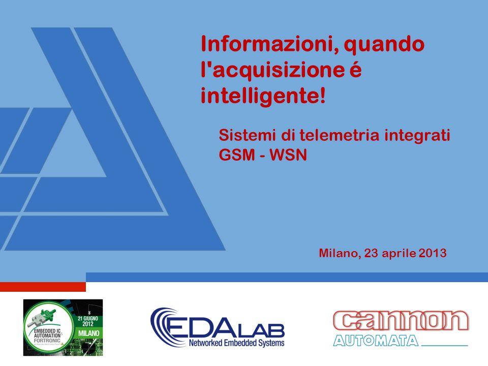 Informazioni, quando l'acquisizione é intelligente! Sistemi di telemetria integrati GSM - WSN Milano, 23 aprile 2013