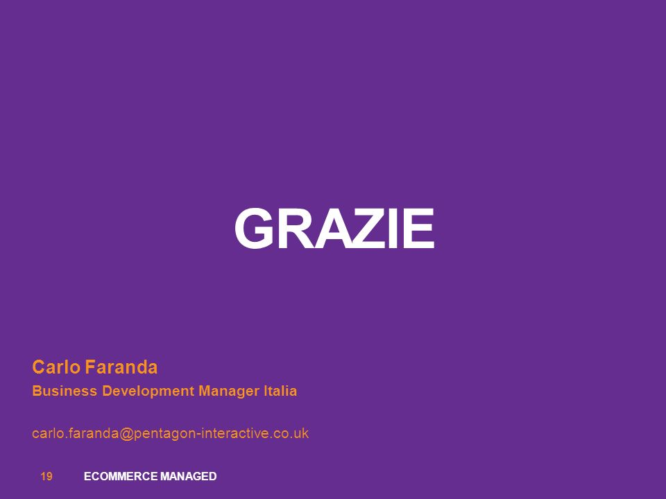 GRAZIE Carlo Faranda Business Development Manager Italia carlo.faranda@pentagon-interactive.co.uk ECOMMERCE MANAGED19