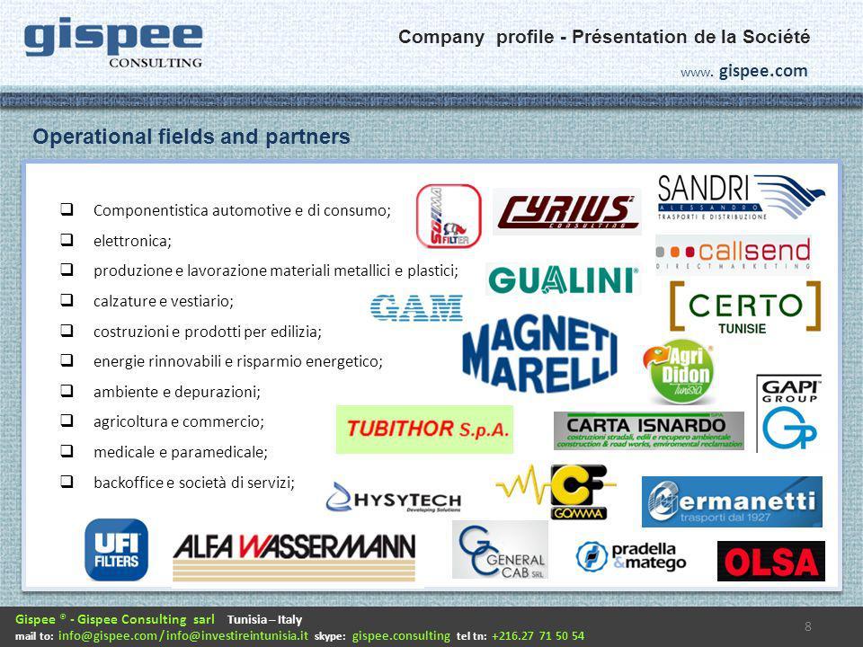Componentistica automotive e di consumo; elettronica; produzione e lavorazione materiali metallici e plastici; calzature e vestiario; costruzioni e prodotti per edilizia; energie rinnovabili e risparmio energetico; ambiente e depurazioni; agricoltura e commercio; medicale e paramedicale; backoffice e società di servizi; 8 Gispee ® - Gispee Consulting sarl Tunisia – Italy mail to: info@gispee.com / info@investireintunisia.it skype: gispee.consulting tel tn: +216.27 71 50 54 www.