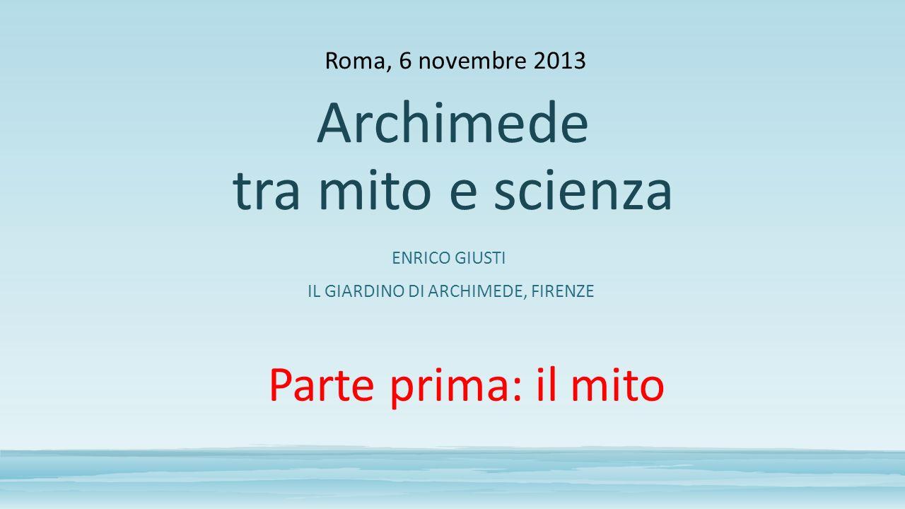 ENRICO GIUSTI IL GIARDINO DI ARCHIMEDE, FIRENZE Roma, 6 novembre 2013 Archimede tra mito e scienza Parte prima: il mito