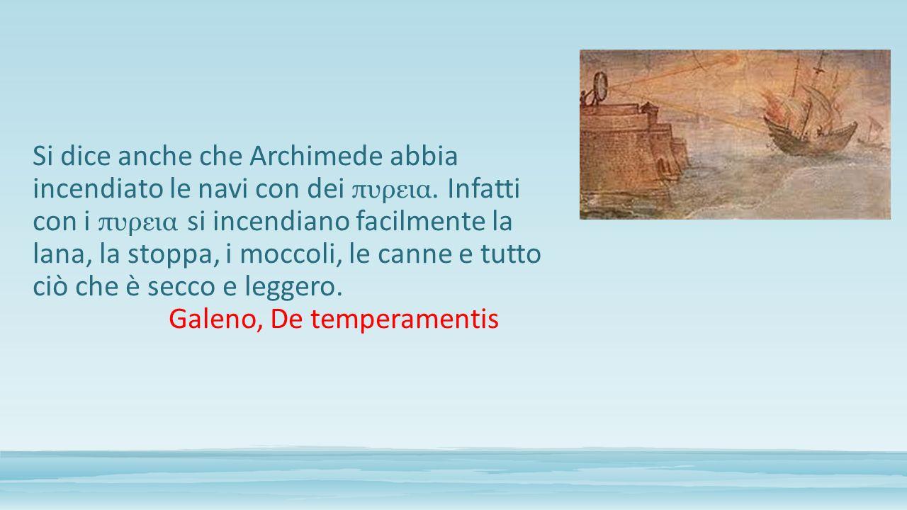 Si dice anche che Archimede abbia incendiato le navi con dei πυρεια. Infatti con i πυρεια si incendiano facilmente la lana, la stoppa, i moccoli, le c