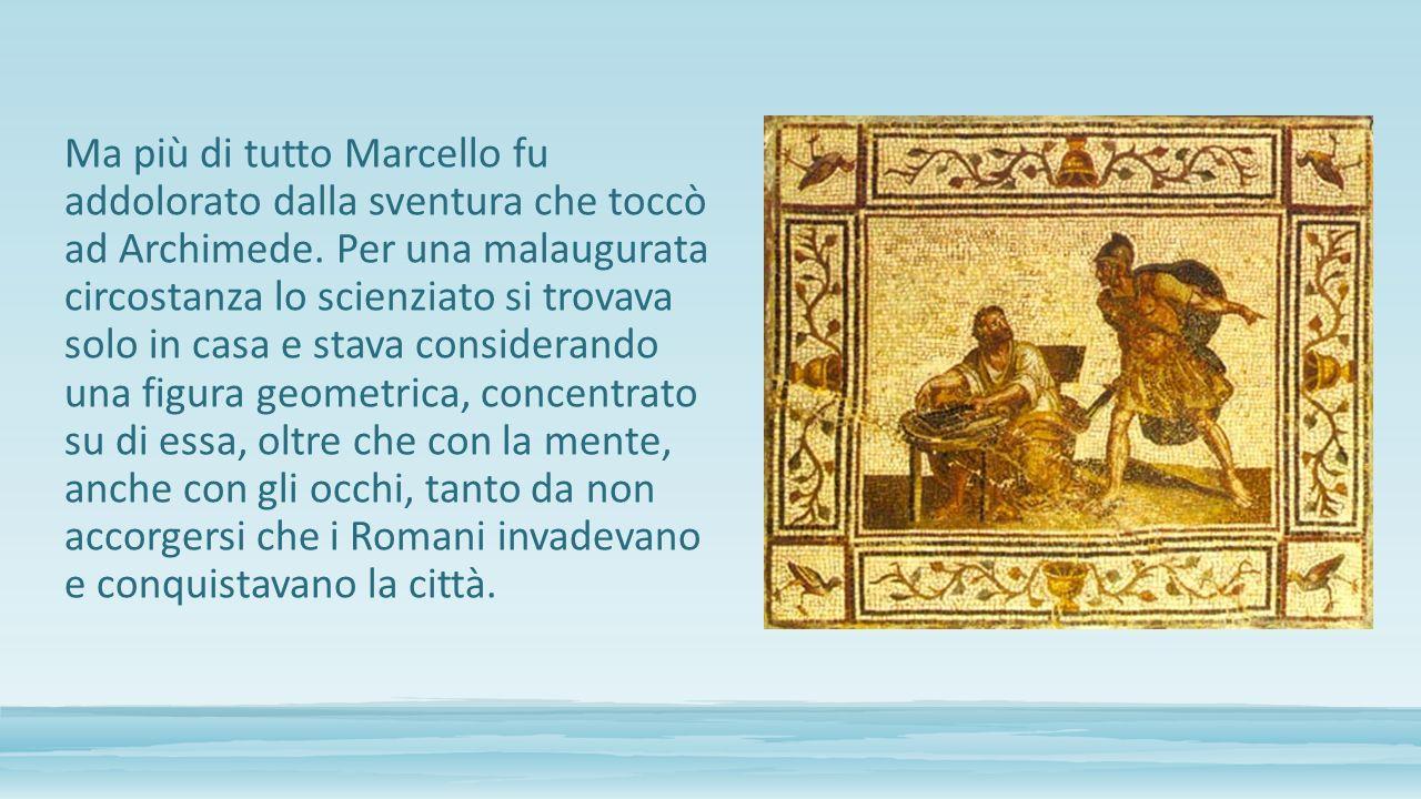 Ma più di tutto Marcello fu addolorato dalla sventura che toccò ad Archimede. Per una malaugurata circostanza lo scienziato si trovava solo in casa e