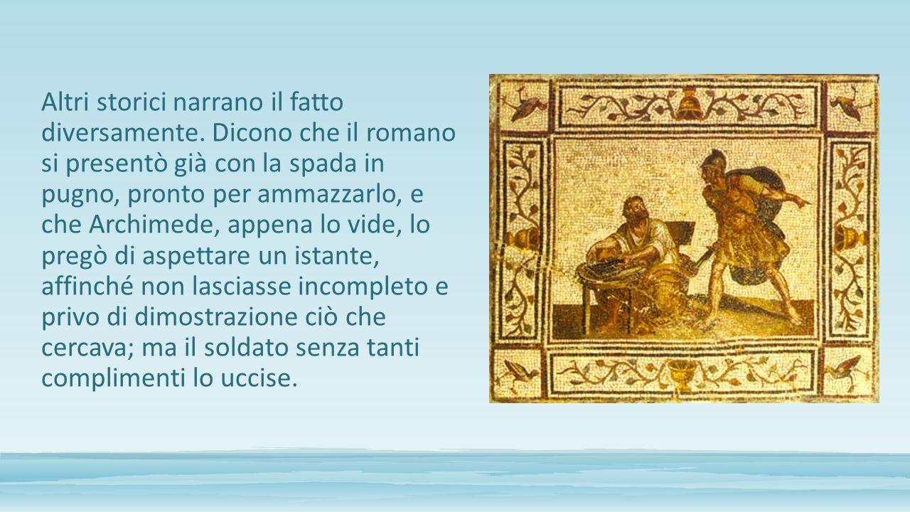 Altri storici narrano il fatto diversamente. Dicono che il romano si presentò già con la spada in pugno, pronto per ammazzarlo, e che Archimede, appen