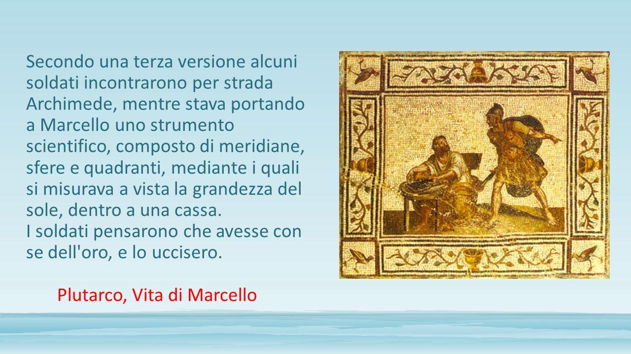 Secondo una terza versione alcuni soldati incontrarono per strada Archimede, mentre stava portando a Marcello uno strumento scientifico, composto di m