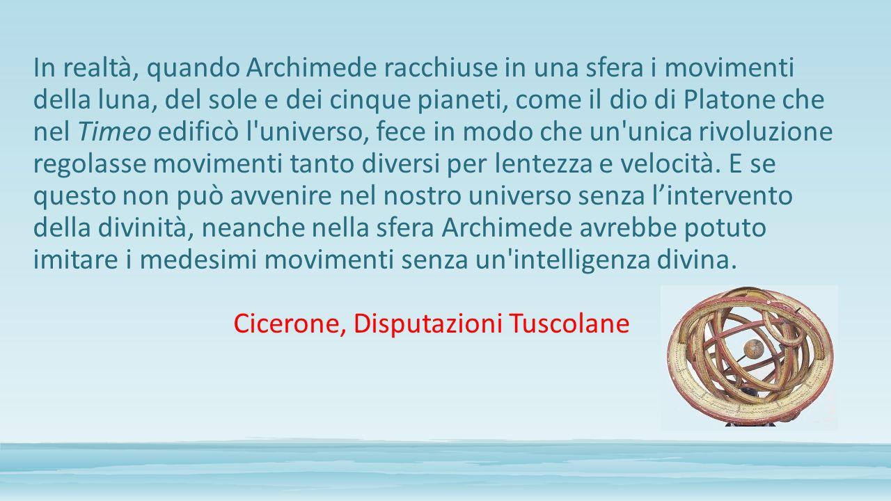 In realtà, quando Archimede racchiuse in una sfera i movimenti della luna, del sole e dei cinque pianeti, come il dio di Platone che nel Timeo edificò