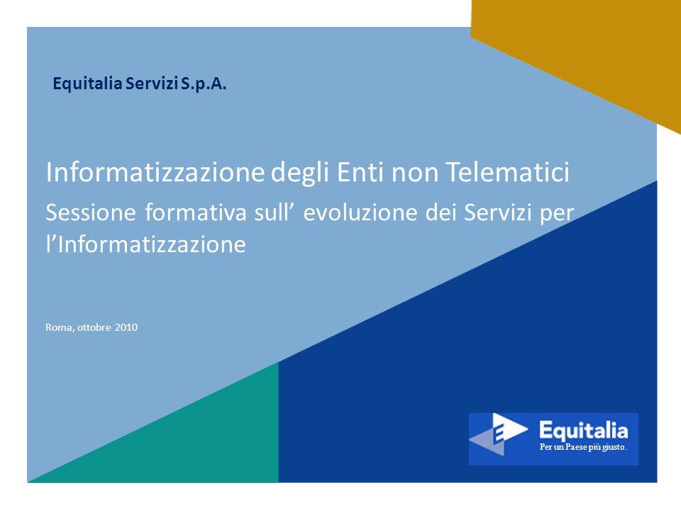 Per un Paese più giusto. Equitalia Servizi S.p.A. Roma, ottobre 2010 Informatizzazione degli Enti non Telematici Sessione formativa sull evoluzione de