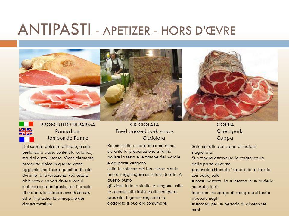 ANTIPASTI - APETIZER - HORS DŒVRE PROSCIUTTO DI PARMA Parma ham Jambon de Parme CICCIOLATA Fried pressed pork scraps Cicciolata COPPA Cured pork Coppa