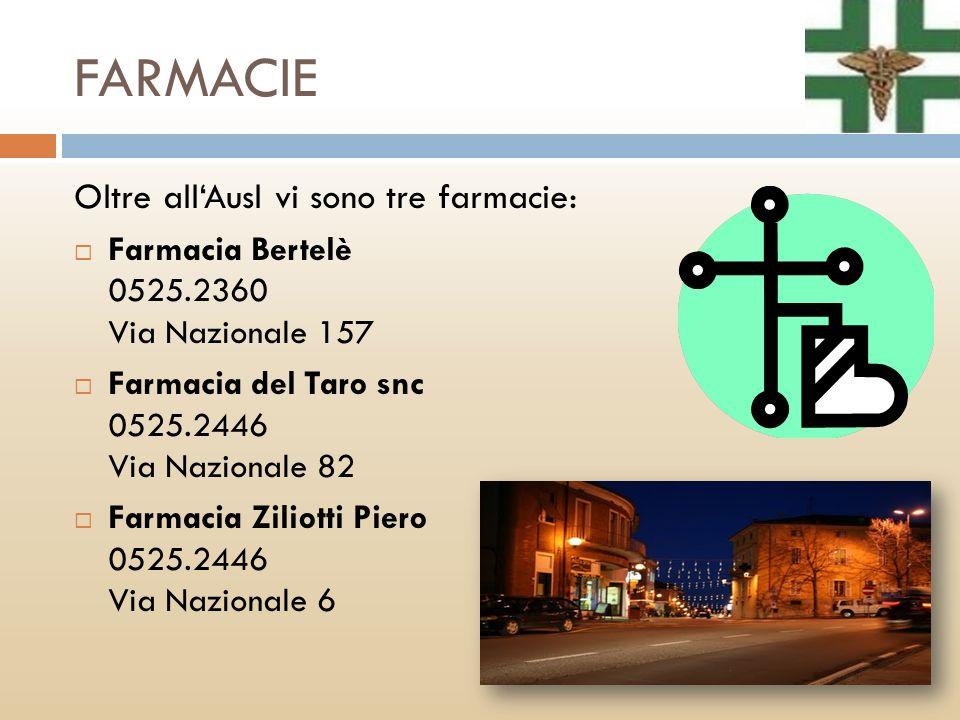 FARMACIE Oltre allAusl vi sono tre farmacie: Farmacia Bertelè 0525.2360 Via Nazionale 157 Farmacia del Taro snc 0525.2446 Via Nazionale 82 Farmacia Zi