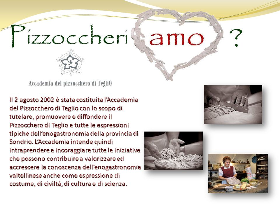 Il 2 agosto 2002 è stata costituita lAccademia del Pizzocchero di Teglio con lo scopo di tutelare, promuovere e diffondere il Pizzocchero di Teglio e tutte le espressioni tipiche dellenogastronomia della provincia di Sondrio.