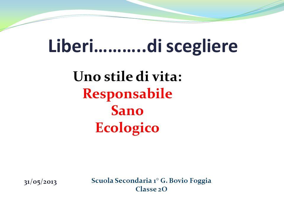 Liberi………..di scegliere 31/05/2013 Scuola Secondaria 1° G. Bovio Foggia Classe 2O Uno stile di vita: Responsabile Sano Ecologico