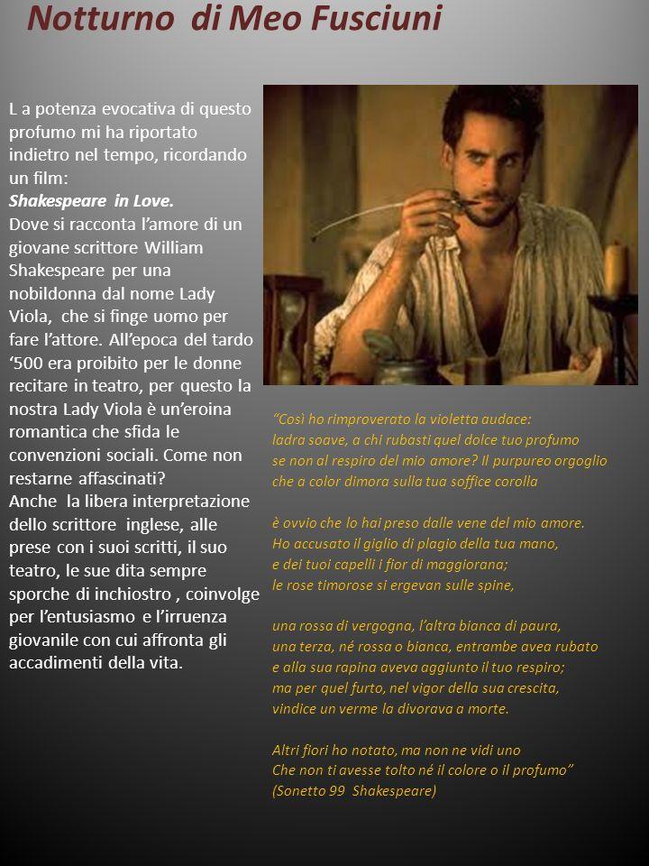 Notturno di Meo Fusciuni L a potenza evocativa di questo profumo mi ha riportato indietro nel tempo, ricordando un film: Shakespeare in Love. Dove si