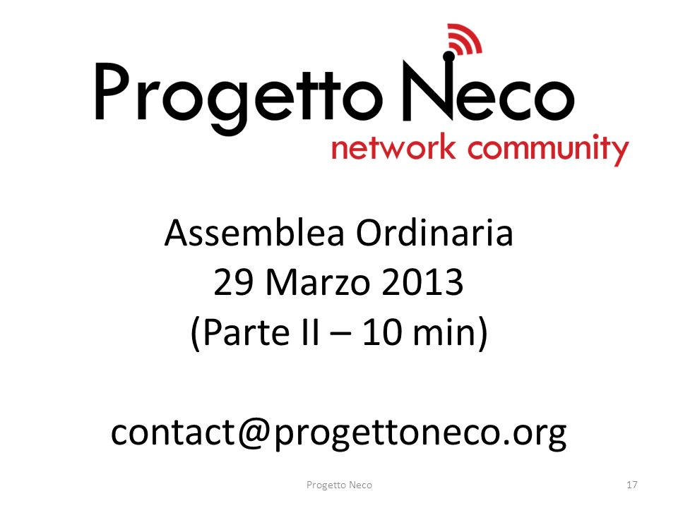 Assemblea Ordinaria 29 Marzo 2013 (Parte II – 10 min) contact@progettoneco.org Progetto Neco17