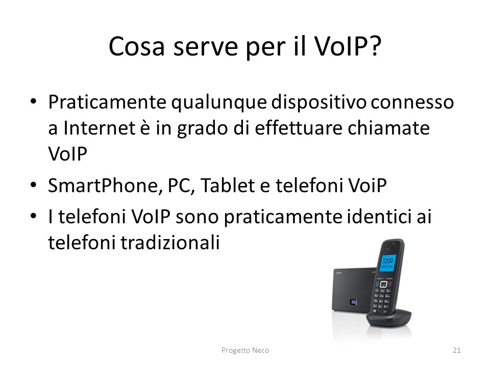 Cosa serve per il VoIP? Praticamente qualunque dispositivo connesso a Internet è in grado di effettuare chiamate VoIP SmartPhone, PC, Tablet e telefon