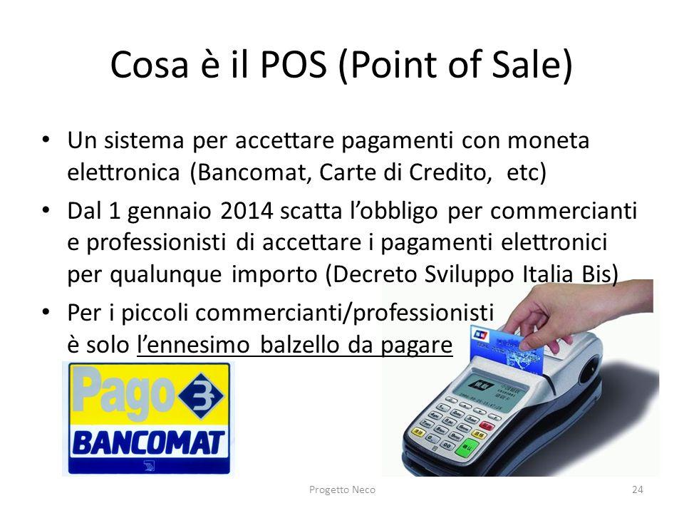Cosa è il POS (Point of Sale) Un sistema per accettare pagamenti con moneta elettronica (Bancomat, Carte di Credito, etc) Dal 1 gennaio 2014 scatta lo