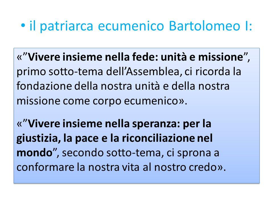 il patriarca ecumenico Bartolomeo I: «Vivere insieme nella fede: unità e missione, primo sotto-tema dellAssemblea, ci ricorda la fondazione della nost