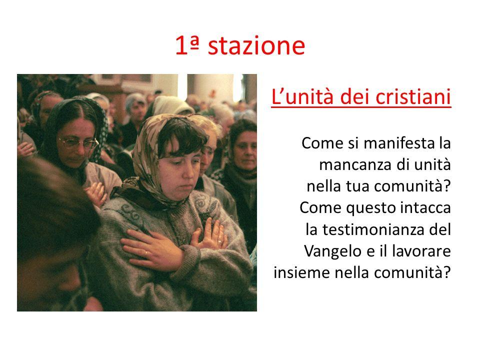 1ª stazione Lunità dei cristiani Come si manifesta la mancanza di unità nella tua comunità? Come questo intacca la testimonianza del Vangelo e il lavo