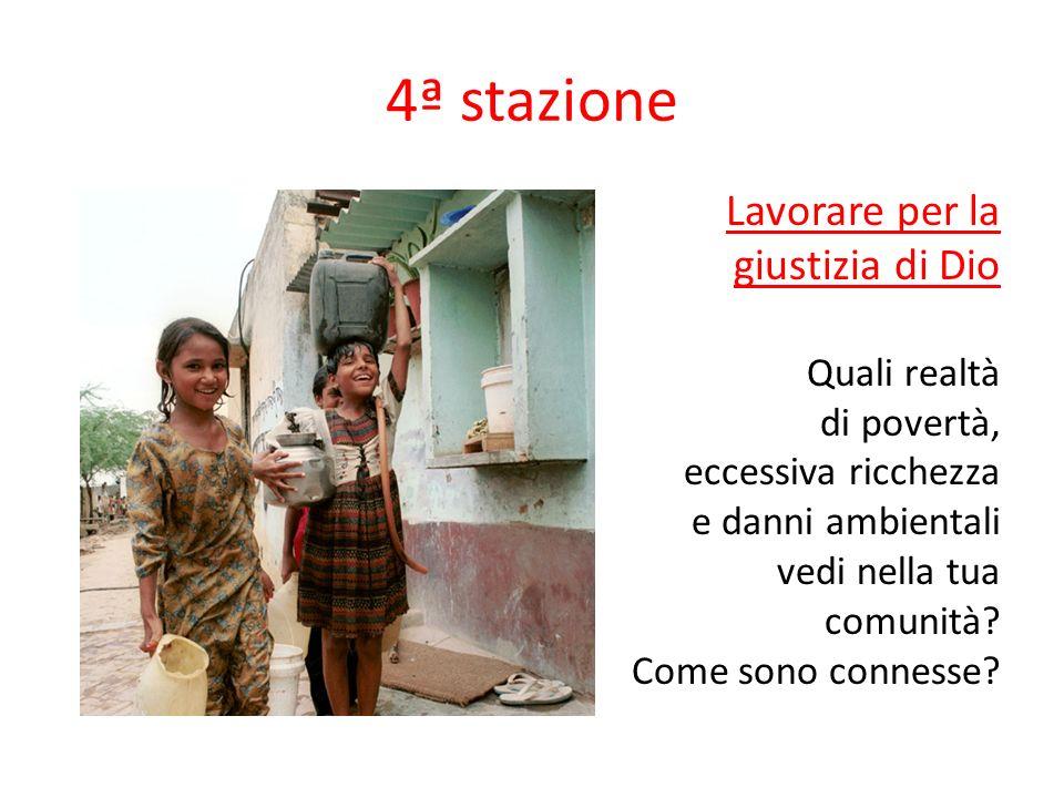 4ª stazione Lavorare per la giustizia di Dio Quali realtà di povertà, eccessiva ricchezza e danni ambientali vedi nella tua comunità? Come sono connes