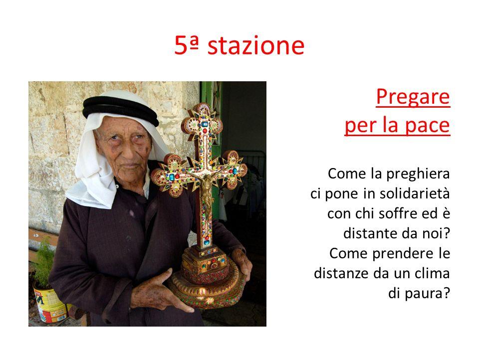 5ª stazione Pregare per la pace Come la preghiera ci pone in solidarietà con chi soffre ed è distante da noi? Come prendere le distanze da un clima di