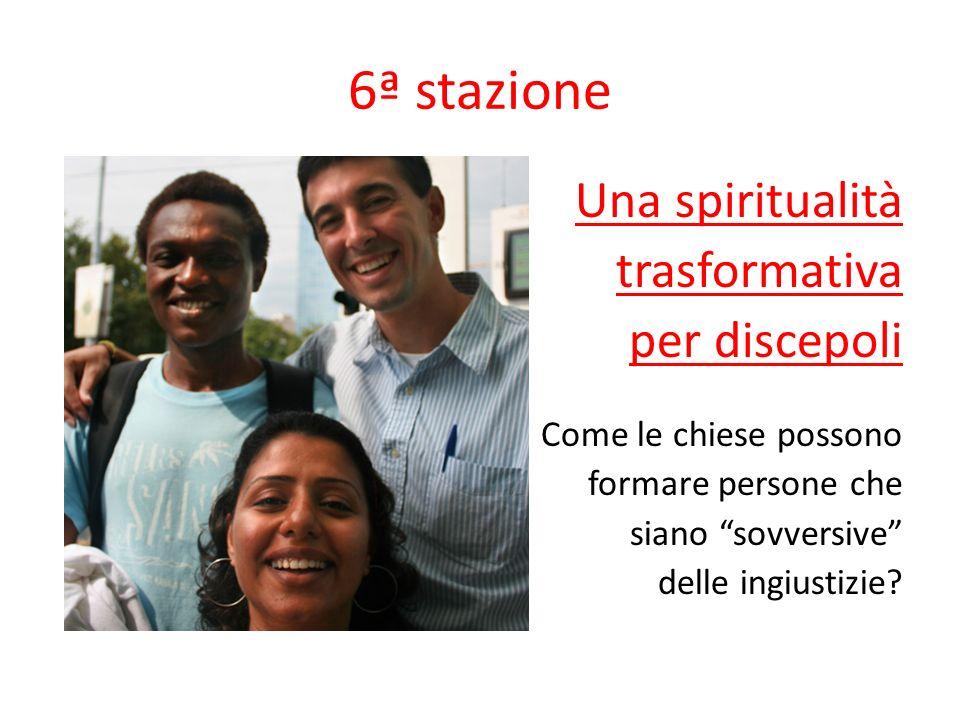 6ª stazione Una spiritualità trasformativa per discepoli Come le chiese possono formare persone che siano sovversive delle ingiustizie?