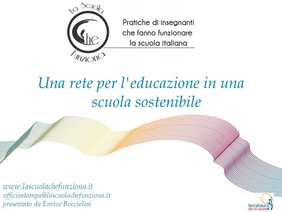 Una rete per l educazione in una scuola sostenibile www.lascuolachefunziona.it ufficiostampa@lascuolachefunziona.it presentato da Enrico Bocciolesi