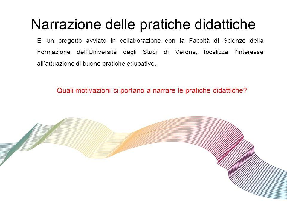 Narrazione delle pratiche didattiche E un progetto avviato in collaborazione con la Facoltà di Scienze della Formazione dellUniversità degli Studi di Verona, focalizza linteresse allattuazione di buone pratiche educative.