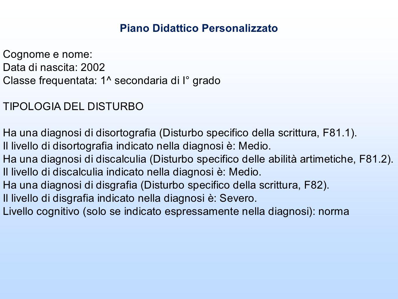 Piano Didattico Personalizzato Cognome e nome: Data di nascita: 2002 Classe frequentata: 1^ secondaria di I° grado TIPOLOGIA DEL DISTURBO Ha una diagn