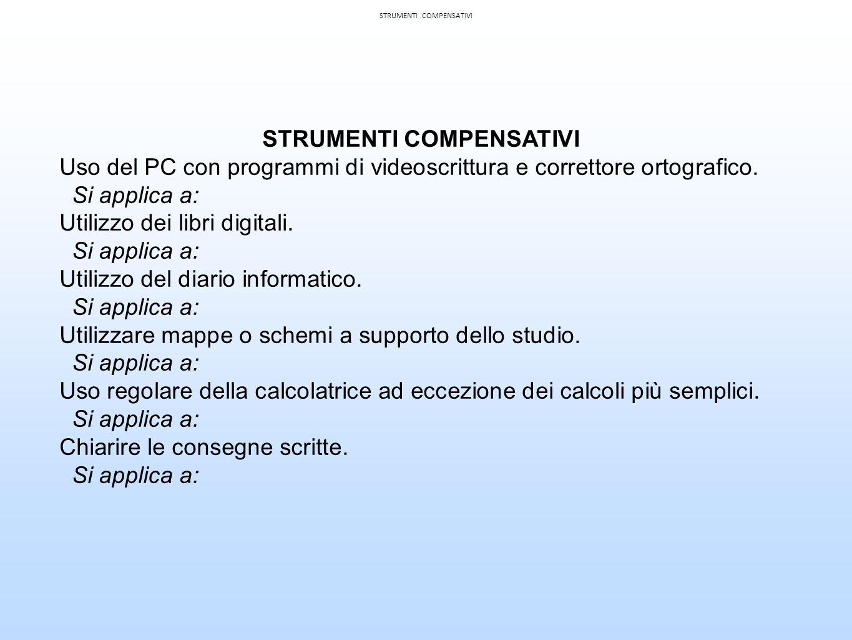 STRUMENTI COMPENSATIVI Uso del PC con programmi di videoscrittura e correttore ortografico. Si applica a: Utilizzo dei libri digitali. Si applica a: U