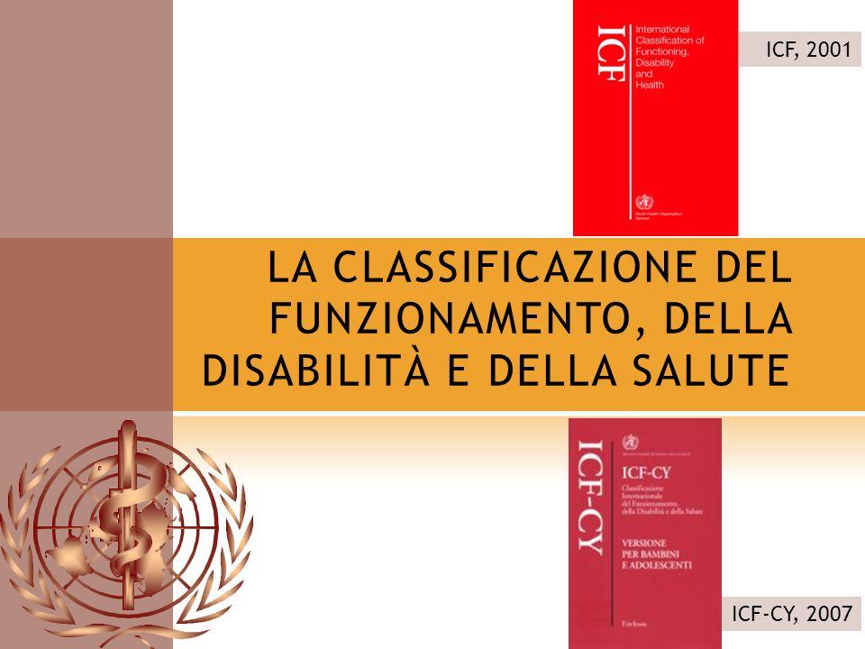LA CLASSIFICAZIONE DEL FUNZIONAMENTO, DELLA DISABILITÀ E DELLA SALUTE ICF, 2001 ICF-CY, 2007
