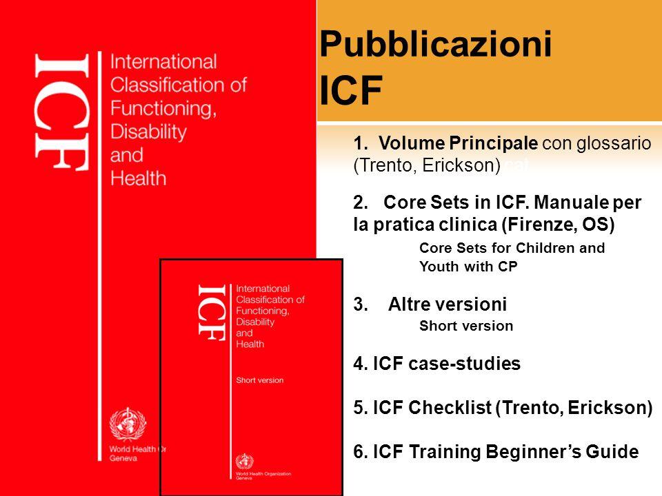 Pubblicazioni ICF 1. Volume Principale con glossario (Trento, Erickson) cat. 2. Core Sets in ICF. Manuale per la pratica clinica (Firenze, OS) Core Se