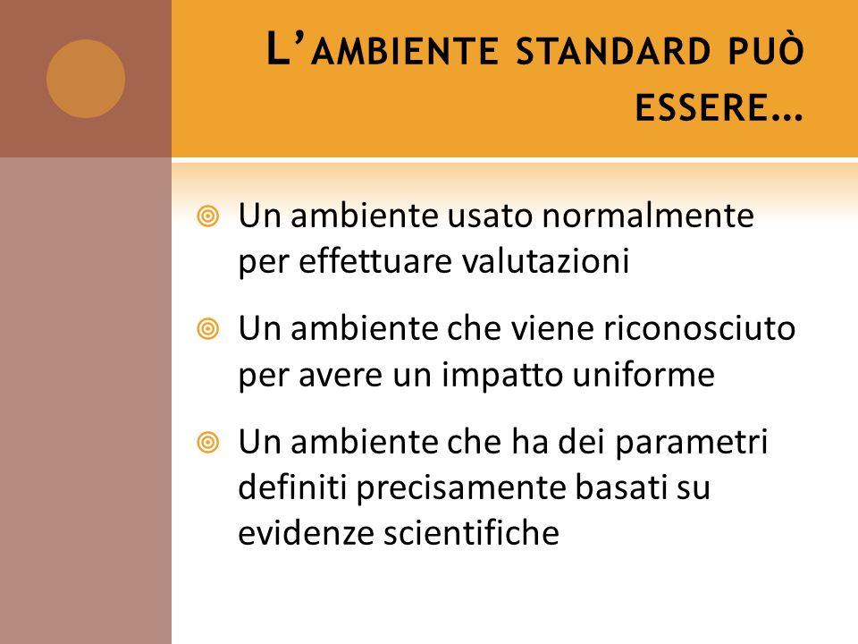 L AMBIENTE STANDARD PUÒ ESSERE … Un ambiente usato normalmente per effettuare valutazioni Un ambiente che viene riconosciuto per avere un impatto unif