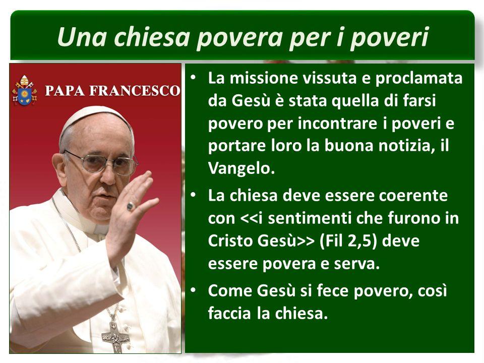 Una chiesa povera per i poveri La missione vissuta e proclamata da Gesù è stata quella di farsi povero per incontrare i poveri e portare loro la buona notizia, il Vangelo.