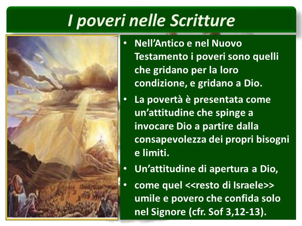 I poveri nelle Scritture NellAntico e nel Nuovo Testamento i poveri sono quelli che gridano per la loro condizione, e gridano a Dio.