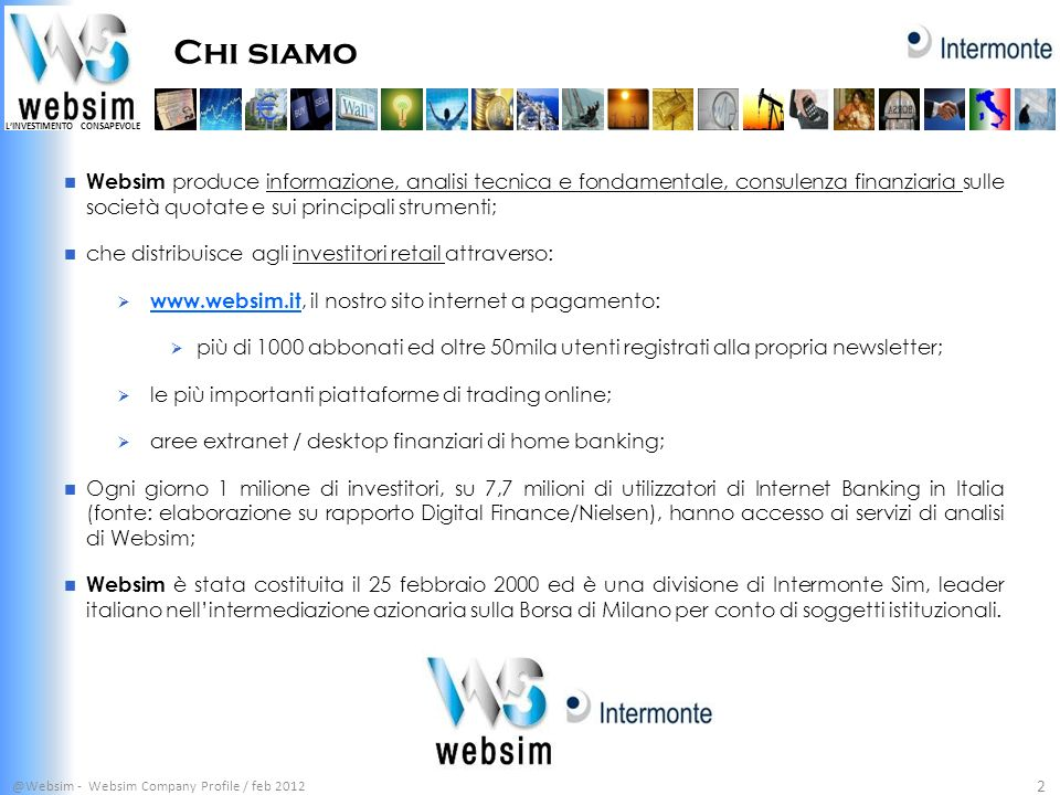 Chi siamo @Websim - Websim Company Profile / feb 2012 2 Websim produce informazione, analisi tecnica e fondamentale, consulenza finanziaria sulle soci