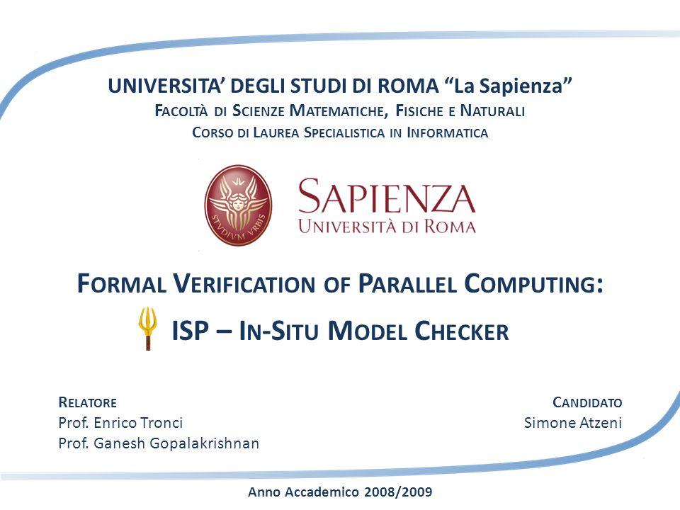 UNIVERSITA DEGLI STUDI DI ROMA La Sapienza F ACOLTÀ DI S CIENZE M ATEMATICHE, F ISICHE E N ATURALI C ORSO DI L AUREA S PECIALISTICA IN I NFORMATICA F ORMAL V ERIFICATION OF P ARALLEL C OMPUTING : ISP – I N -S ITU M ODEL C HECKER Anno Accademico 2008/2009 R ELATORE Prof.