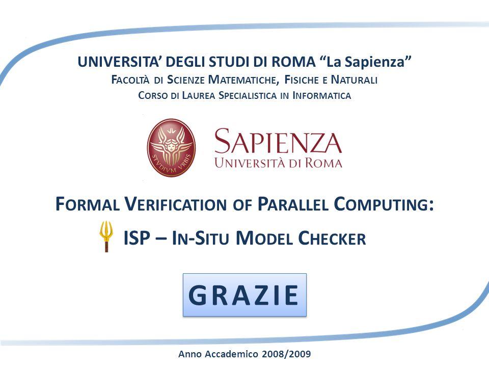 UNIVERSITA DEGLI STUDI DI ROMA La Sapienza F ACOLTÀ DI S CIENZE M ATEMATICHE, F ISICHE E N ATURALI C ORSO DI L AUREA S PECIALISTICA IN I NFORMATICA F ORMAL V ERIFICATION OF P ARALLEL C OMPUTING : ISP – I N -S ITU M ODEL C HECKER Anno Accademico 2008/2009 GRAZIE