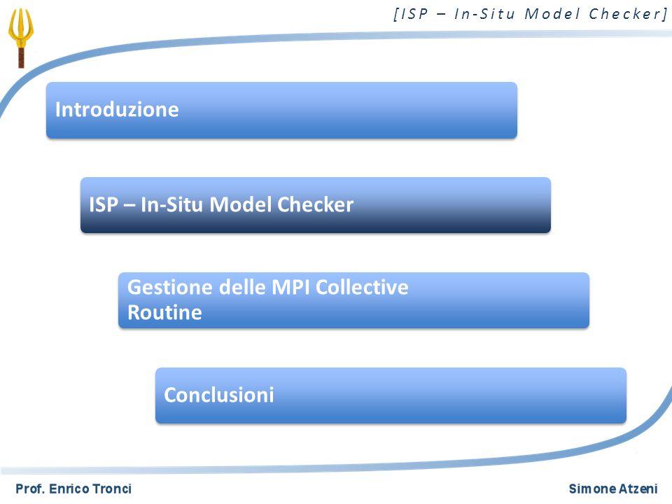 [ISP – In-Situ Model Checker] ISP - In-Situ Model Checker - Verifica di programmi MPI Two-Sided Communication Cattura 45 chiamate MPI differenti Individua deadlock, resource leak, assertion violation Esplora tutti e solo gli interleavings rilevanti 2/18