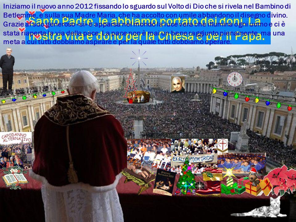 Santo Padre, le abbiamo portato dei doni. La nostra vita è dono per la Chiesa e per il Papa. Iniziamo il nuovo anno 2012 fissando lo sguardo sul Volto