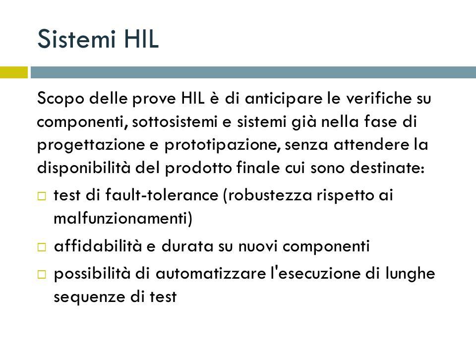 Sistemi HIL Scopo delle prove HIL è di anticipare le verifiche su componenti, sottosistemi e sistemi già nella fase di progettazione e prototipazione,