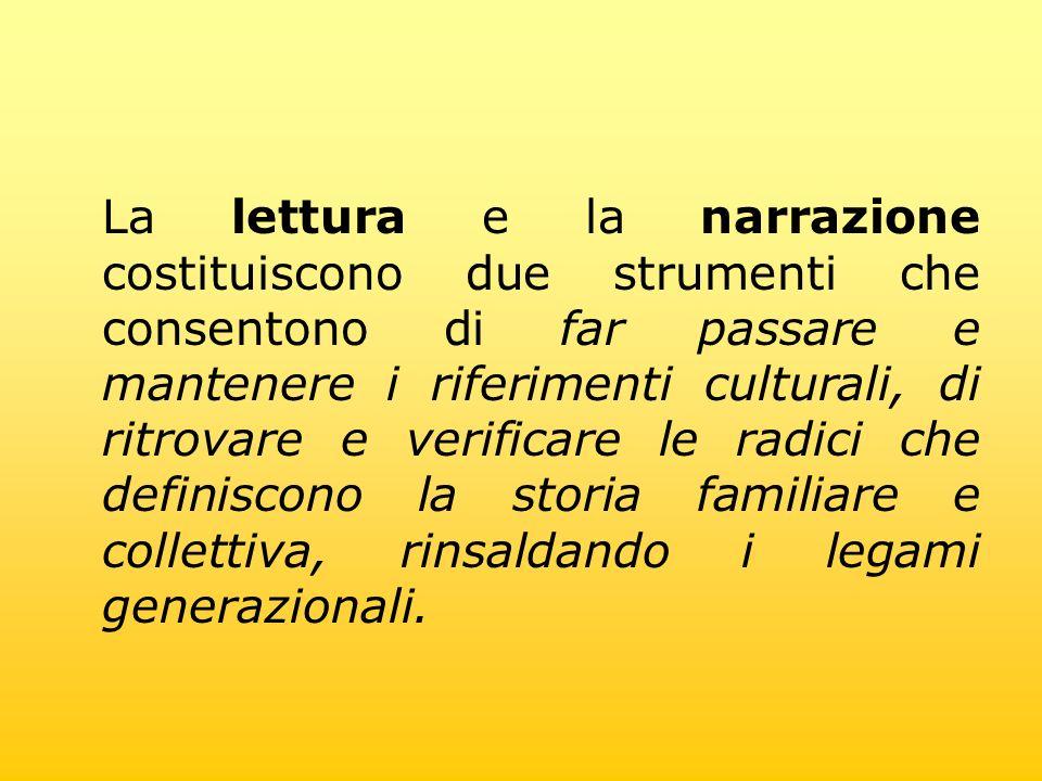 La lettura e la narrazione costituiscono due strumenti che consentono di far passare e mantenere i riferimenti culturali, di ritrovare e verificare le