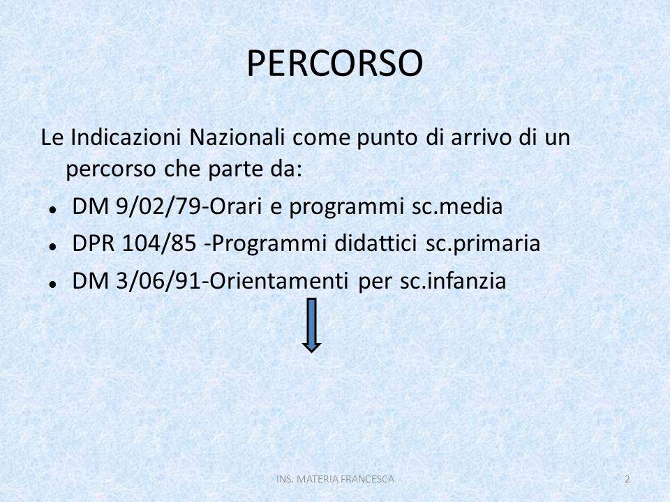 Commissione Saggi Berlinguer-Commissione De Mauro: dal 97 al 2001:Indirizzi per la scuola di base (Riordino dei cicli-Legge 30/00) D.L.vo 59/04-I.N.per i Piani di studio personalizzati (Legge 53/2003 Moratti) DM 31/07/07-Indicazioni per il curricolo(Fioroni) L.169/08:Riforma Gelmini-armonizzazione CM 49/12: Consultazione su Bozza 31/05/12 Nucleo redazionale: testo definitivo 4/09/12 INS.