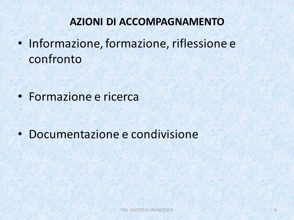 AZIONI DI ACCOMPAGNAMENTO Informazione, formazione, riflessione e confronto Formazione e ricerca Documentazione e condivisione INS. MATERIA FRANCESCA9