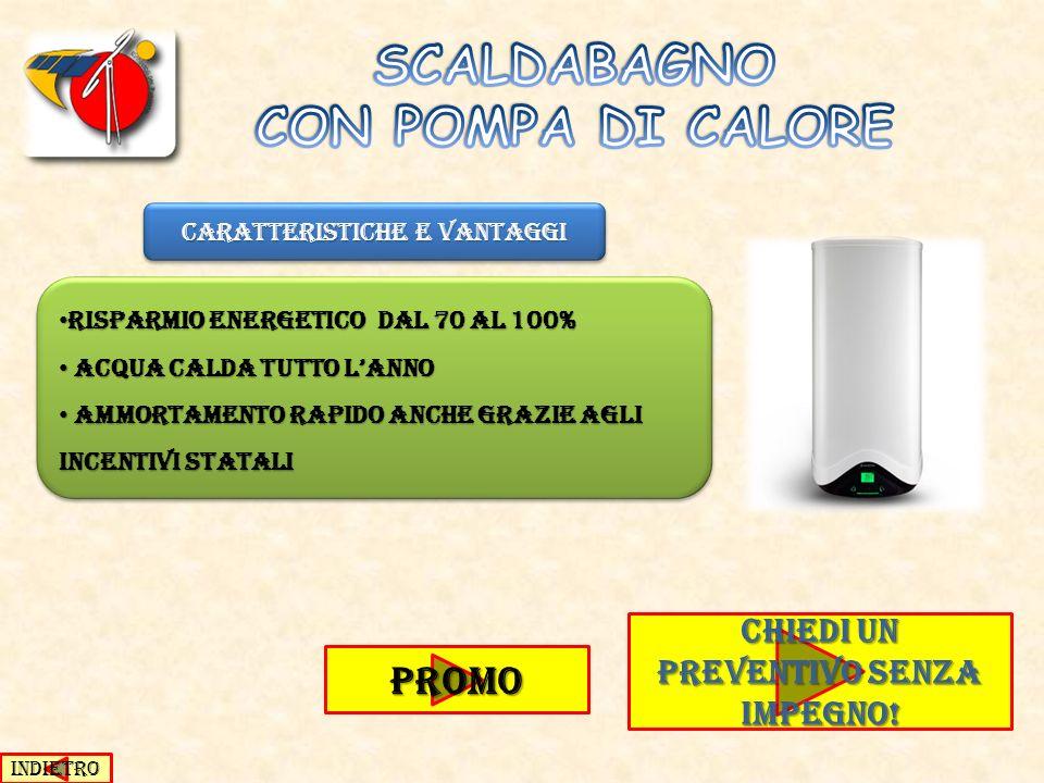CARATTERISTICHE E VANTAGGI PROMO RISPARMIO ENERGETICO DAL 70 AL 100% RISPARMIO ENERGETICO DAL 70 AL 100% ACQUA CALDA TUTTO LANNO ACQUA CALDA TUTTO LAN