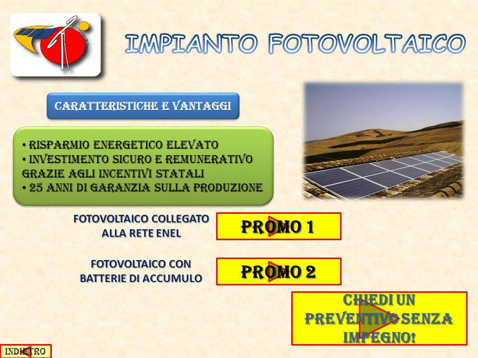 CARATTERISTICHE E VANTAGGI RISPARMIO ENERGETICO ELEVATO RISPARMIO ENERGETICO ELEVATO INVESTIMENTO SICURO E REMUNERATIVO GRAZIE AGLI INCENTIVI STATALI INVESTIMENTO SICURO E REMUNERATIVO GRAZIE AGLI INCENTIVI STATALI 25 ANNI DI GARANZIA SULLA PRODUZIONE 25 ANNI DI GARANZIA SULLA PRODUZIONE RISPARMIO ENERGETICO ELEVATO RISPARMIO ENERGETICO ELEVATO INVESTIMENTO SICURO E REMUNERATIVO GRAZIE AGLI INCENTIVI STATALI INVESTIMENTO SICURO E REMUNERATIVO GRAZIE AGLI INCENTIVI STATALI 25 ANNI DI GARANZIA SULLA PRODUZIONE 25 ANNI DI GARANZIA SULLA PRODUZIONE PROMO 1 PROMO 1 FOTOVOLTAICO COLLEGATO ALLA RETE ENEL FOTOVOLTAICO CON BATTERIE DI ACCUMULO PROMO 2 PROMO 2 INDIETRO CHIEDI UN PREVENTIVO SENZA IMPEGNO.