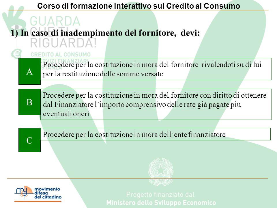 Corso di formazione interattivo sul Credito al Consumo Clicca sul quadrato con la lettera A, B,C, relativa alla risposta che ritieni corretta Buona Le